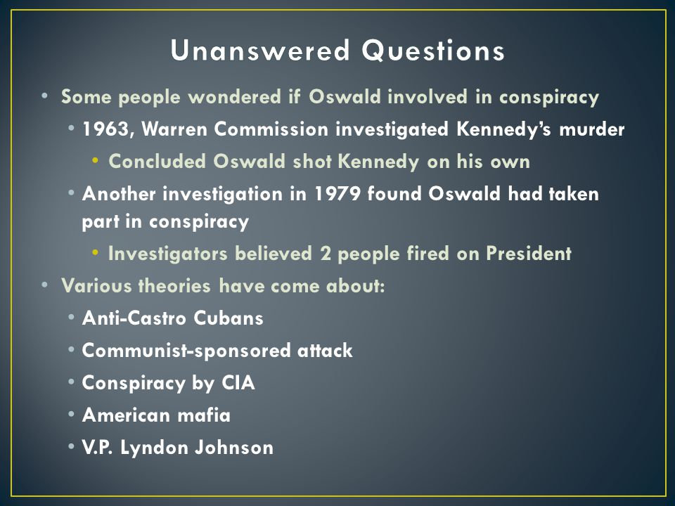 Unanswered Questions Some people wondered if Oswald involved in conspiracy. 1963, Warren Commission investigated Kennedy's murder.