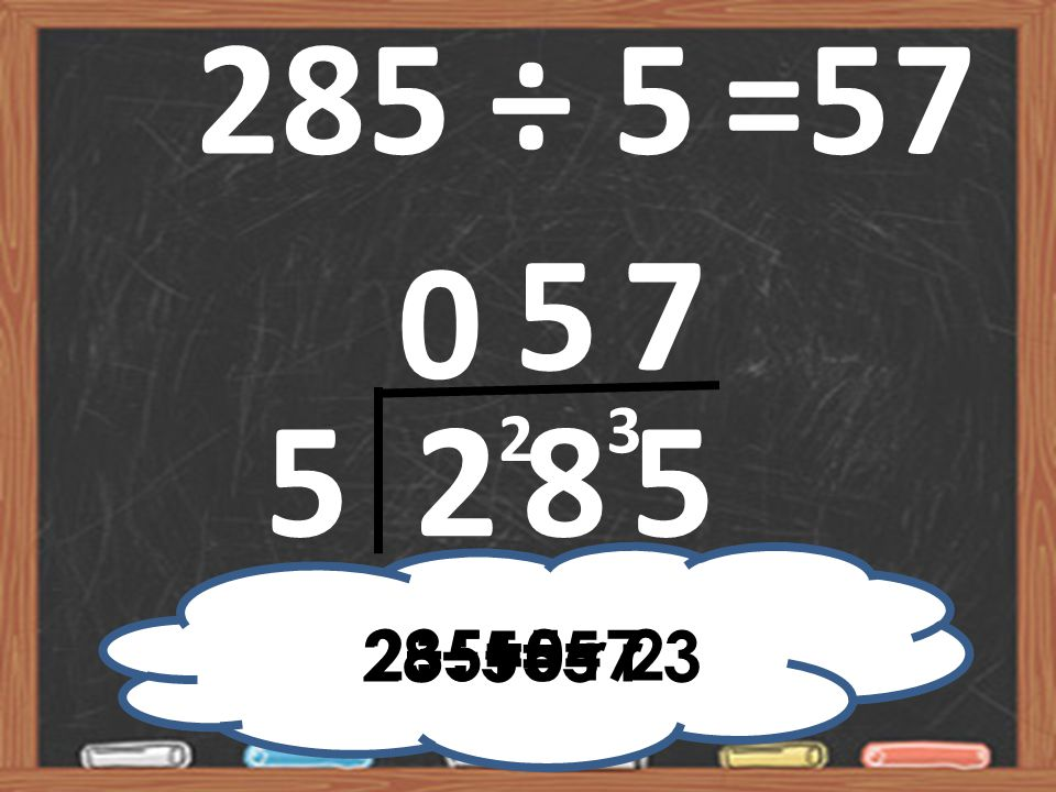 285 ÷ 5 =57 5 7 3 2 5 2 8 5 2÷5=0 r 2 35÷5=7 28÷5=5 r 3