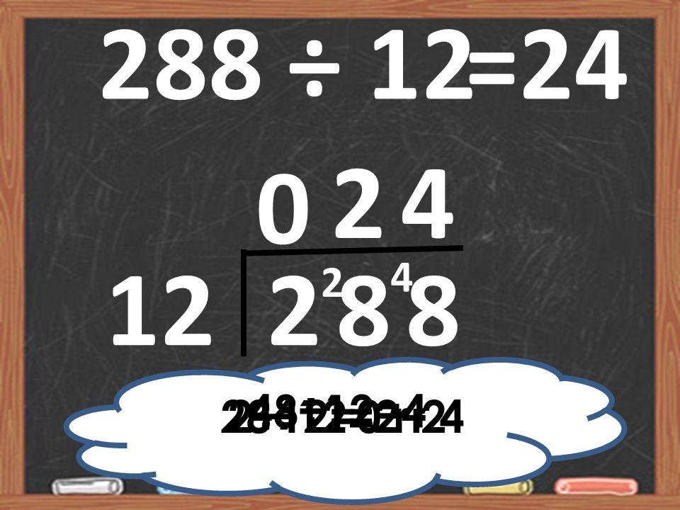 288 ÷ 12 =24 2 4 4 2 12 2 8 8 48÷12=4 2÷12=0 r 2 28÷12=2 r 4
