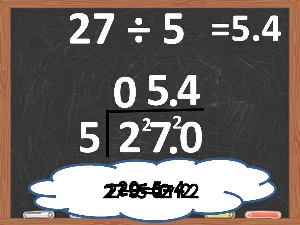 27 ÷ 5 =5.4 5 4 . 2 2 5 2 7 . 20÷5=4 2÷5=0 r 2 27÷5=2 r 2