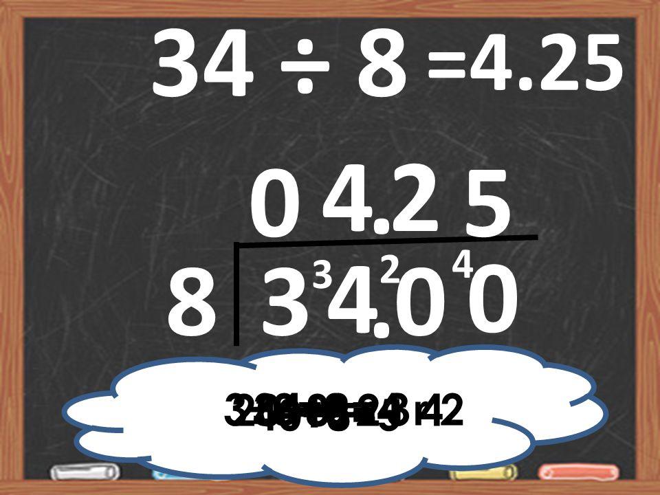 34 ÷ 8 =4.25 4 2 5 . 4 2 3 8 3 4 . 3÷8=0 r 3 20÷8=2 r 4 34÷8=4 r 2 40÷8=5