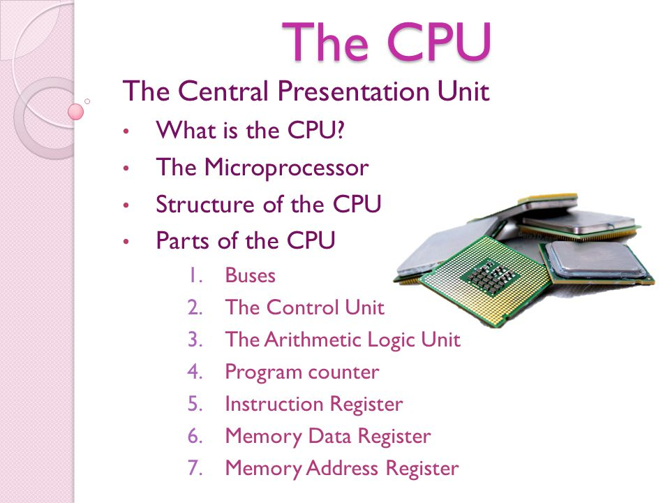 The CPU The Central Presentation Unit What is the CPU