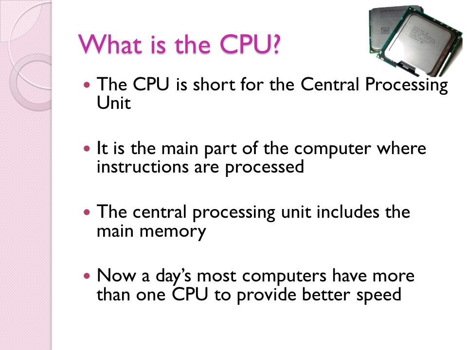 What is the CPU The CPU is short for the Central Processing Unit