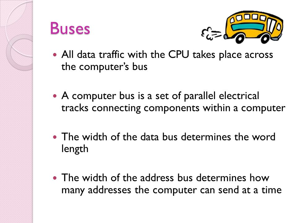 Buses All data traffic with the CPU takes place across the computer's bus.