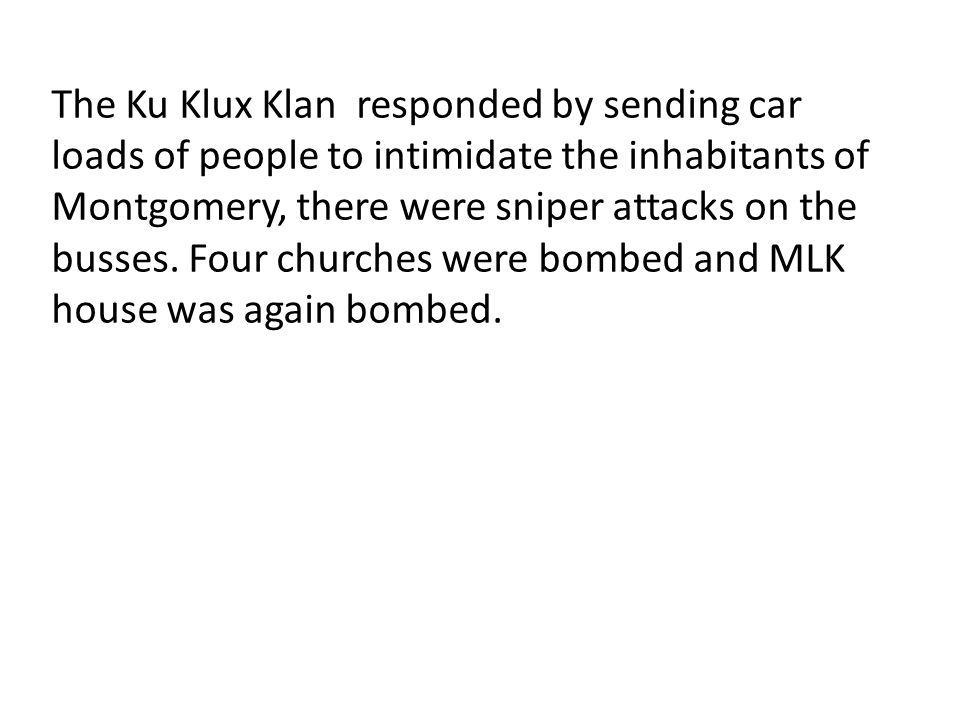 The Ku Klux Klan responded by sending car loads of people to intimidate the inhabitants of Montgomery, there were sniper attacks on the busses.