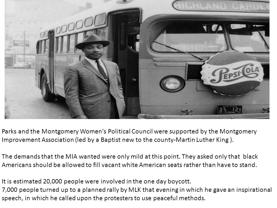 Parks and the Montgomery Women s Political Council were supported by the Montgomery Improvement Association (led by a Baptist new to the county-Martin Luther King ).