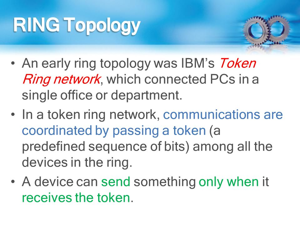 RING Topology An early ring topology was IBM's Token Ring network, which connected PCs in a single office or department.