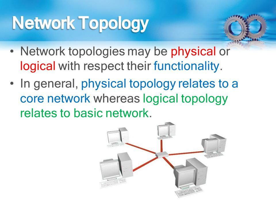 Network Topology Network topologies may be physical or logical with respect their functionality.