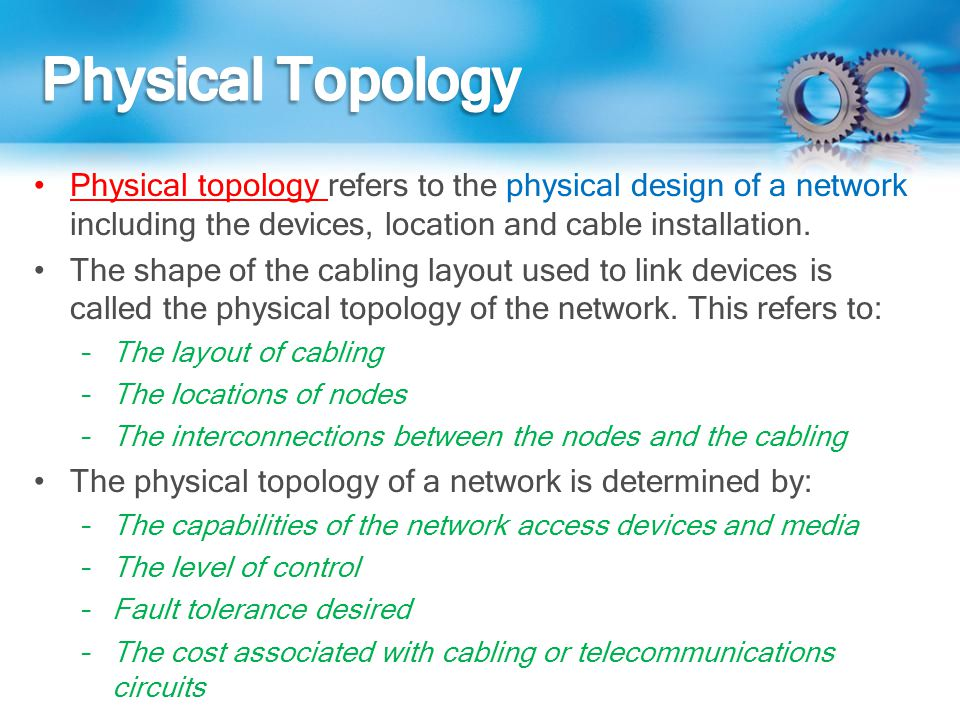 Physical Topology Physical topology refers to the physical design of a network including the devices, location and cable installation.