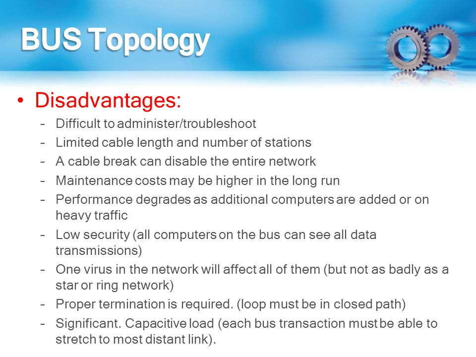 BUS Topology Disadvantages: Difficult to administer/troubleshoot