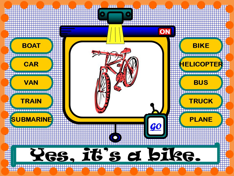 Yes, it's a bike. GO ON BOAT BIKE CAR HELICOPTER VAN BUS TRAIN TRUCK