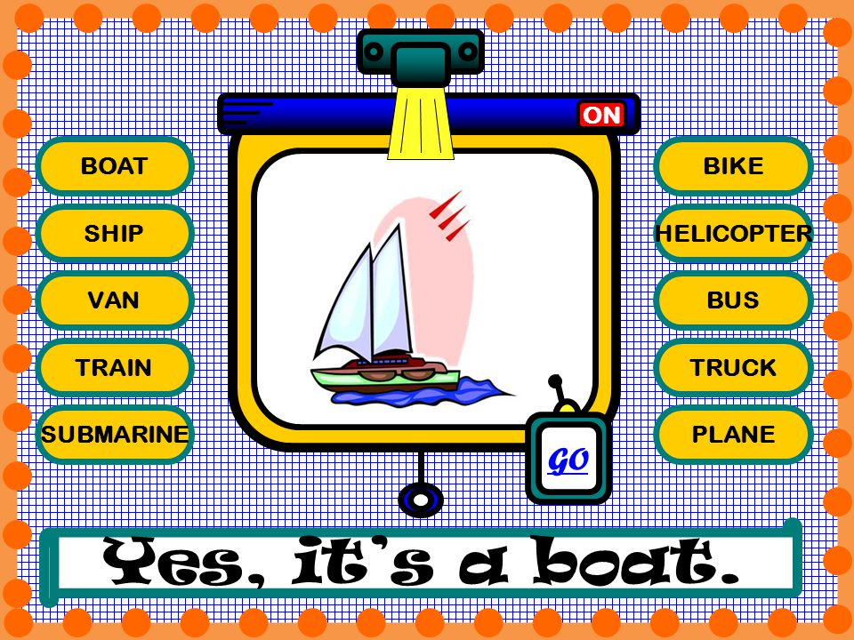 Yes, it's a boat. GO ON BOAT BIKE SHIP HELICOPTER VAN BUS TRAIN TRUCK