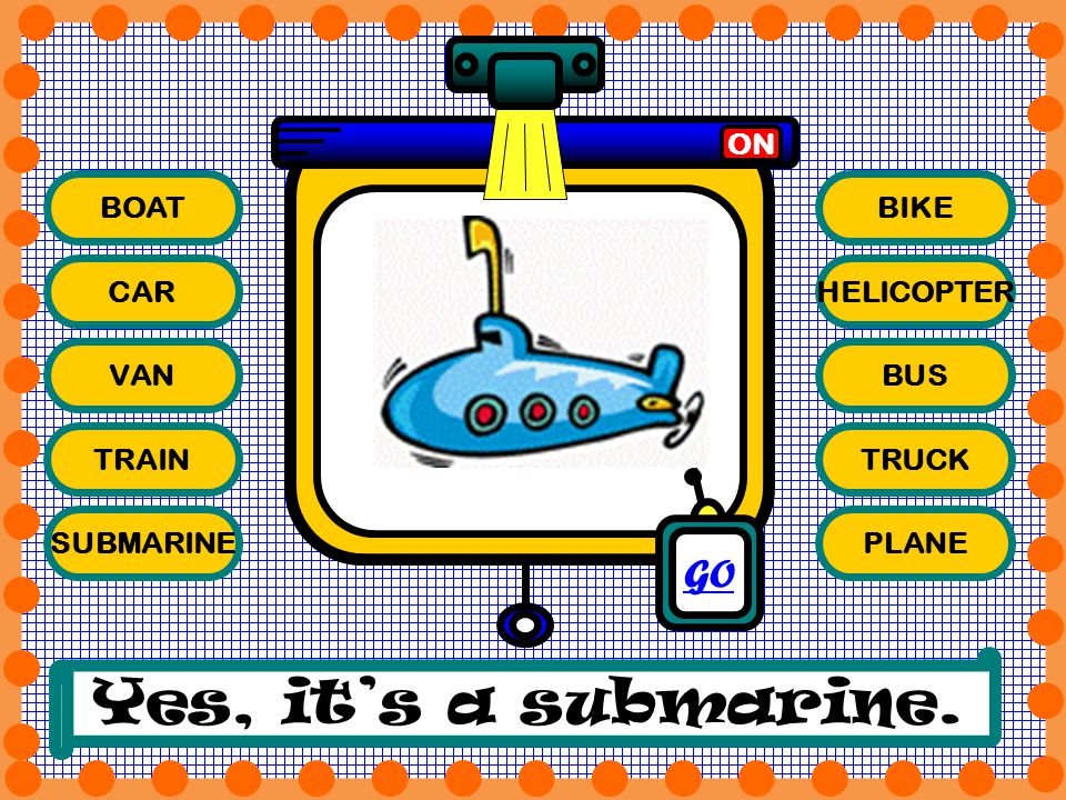 Yes, it's a submarine. GO ON BOAT BIKE CAR HELICOPTER VAN BUS TRAIN
