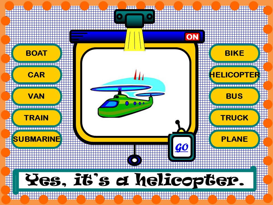 Yes, it's a helicopter. GO ON BOAT BIKE CAR HELICOPTER VAN BUS TRAIN
