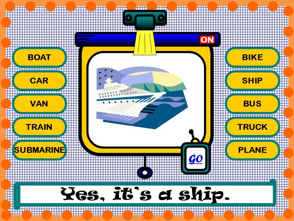 Yes, it's a ship. GO ON BOAT BIKE CAR SHIP VAN BUS TRAIN TRUCK