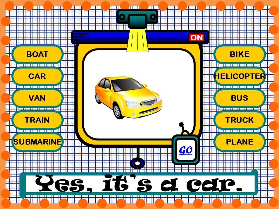 Yes, it's a car. GO ON BOAT BIKE CAR HELICOPTER VAN BUS TRAIN TRUCK
