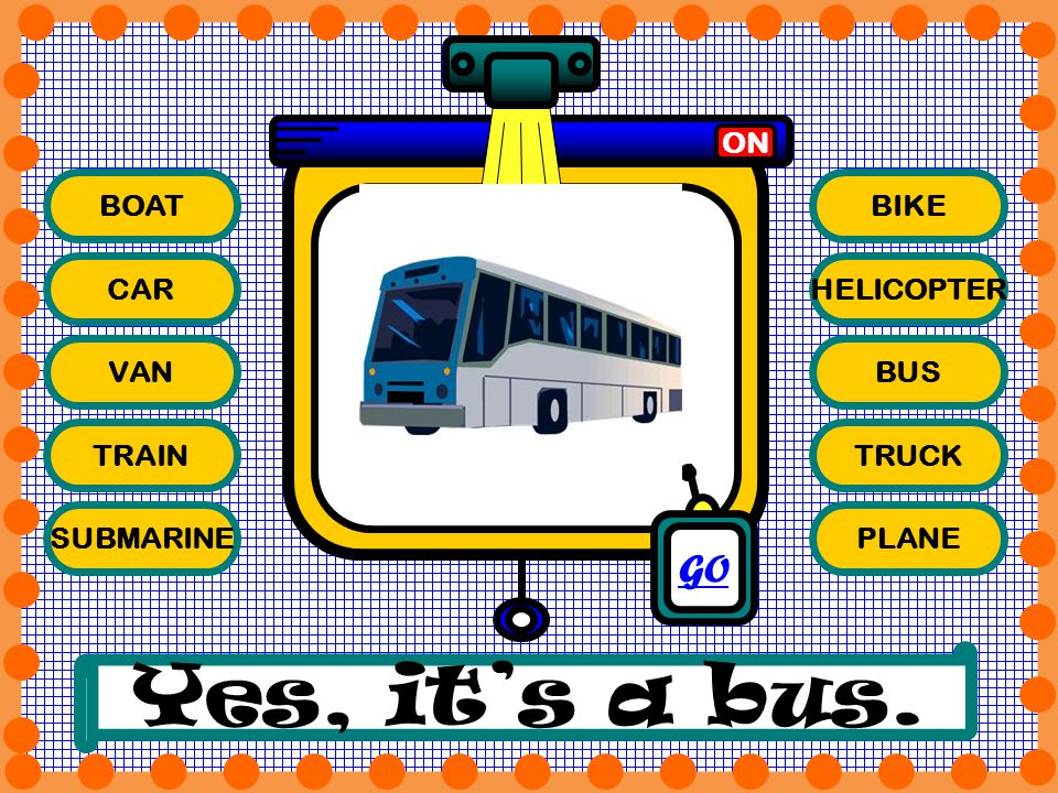 Yes, it's a bus. GO ON BOAT BIKE CAR HELICOPTER VAN BUS TRAIN TRUCK