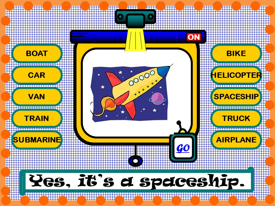 Yes, it's a spaceship. GO ON BOAT BIKE CAR HELICOPTER VAN SPACESHIP