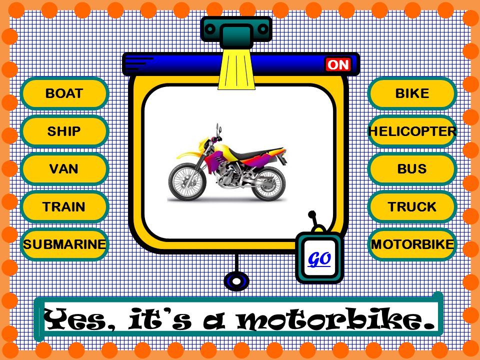 Yes, it's a motorbike. GO ON BOAT BIKE SHIP HELICOPTER VAN BUS TRAIN