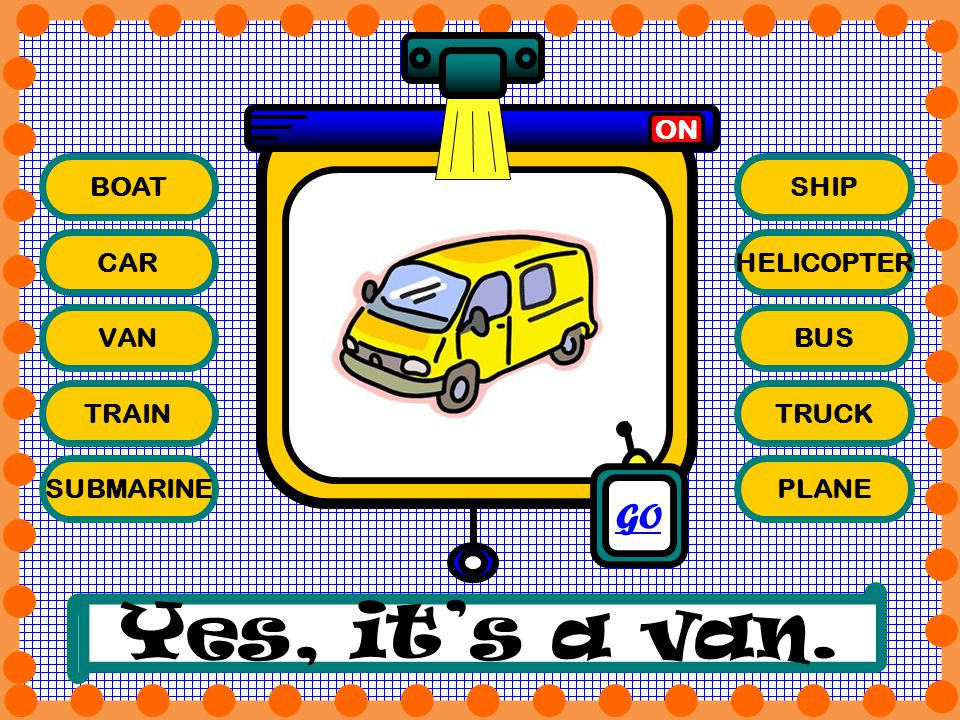 Yes, it's a van. GO ON BOAT SHIP CAR HELICOPTER VAN BUS TRAIN TRUCK