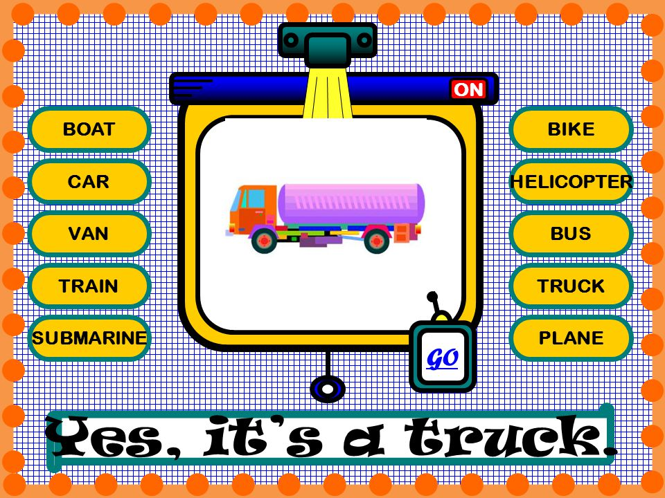 Yes, it's a truck. GO ON BOAT BIKE CAR HELICOPTER VAN BUS TRAIN TRUCK