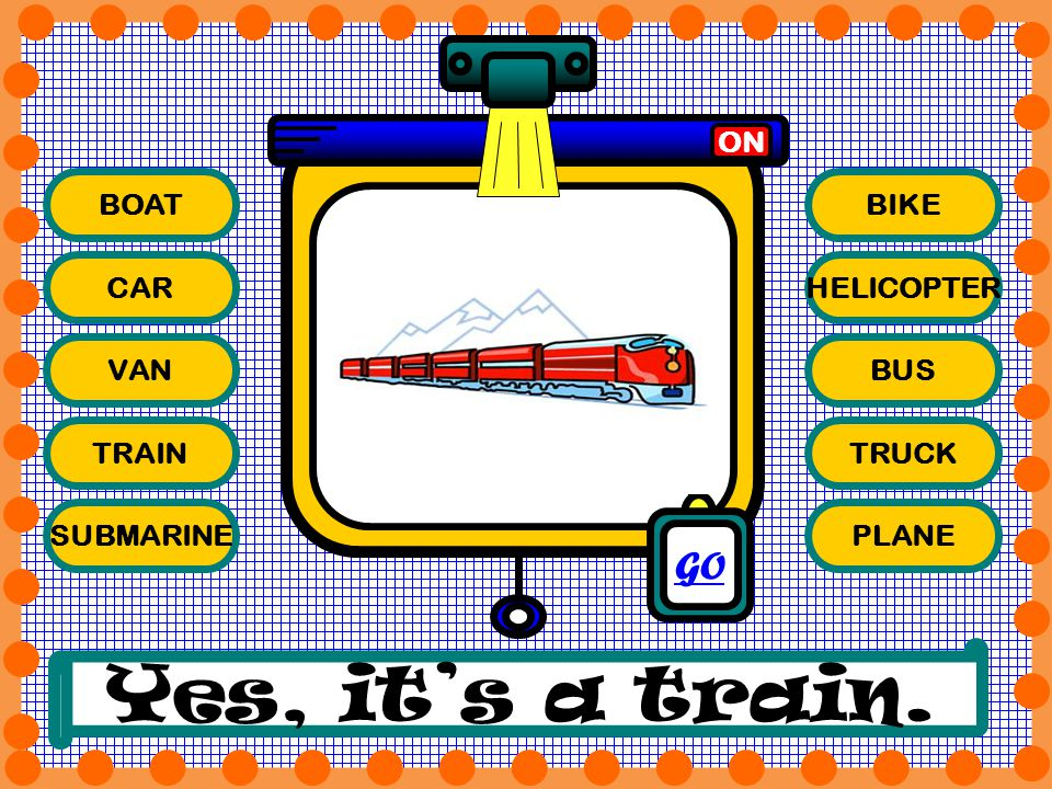 Yes, it's a train. GO ON BOAT BIKE CAR HELICOPTER VAN BUS TRAIN TRUCK