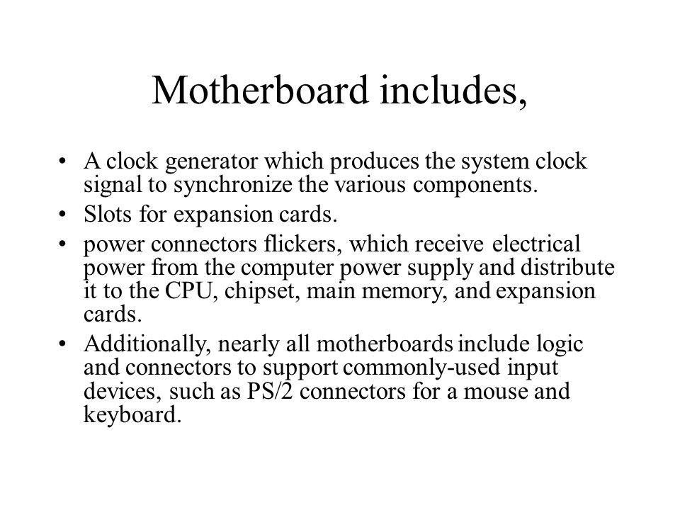 Motherboard includes, A clock generator which produces the system clock signal to synchronize the various components.