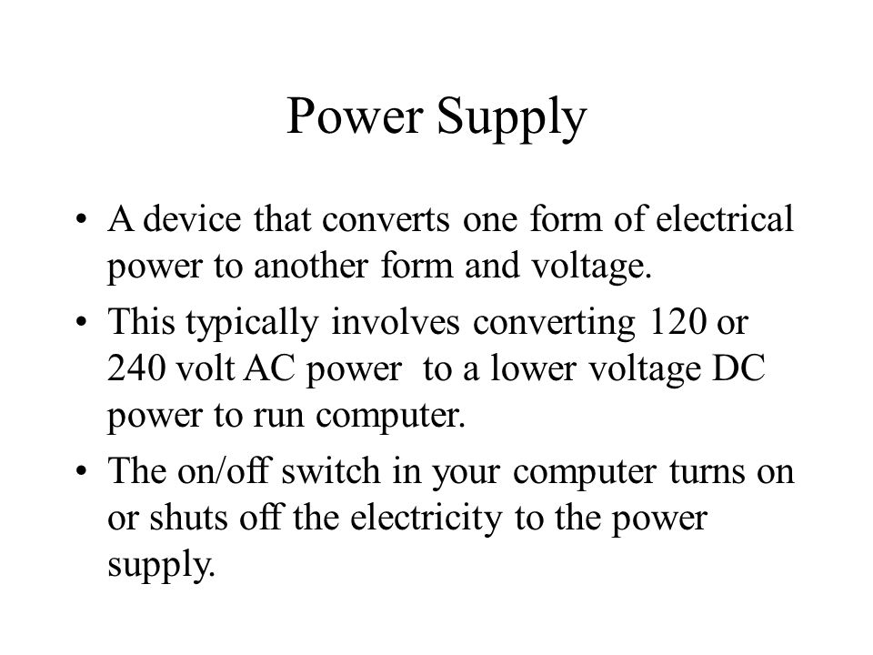 Power Supply A device that converts one form of electrical power to another form and voltage.