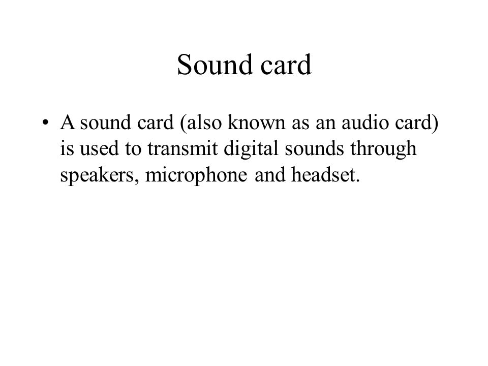 Sound card A sound card (also known as an audio card) is used to transmit digital sounds through speakers, microphone and headset.