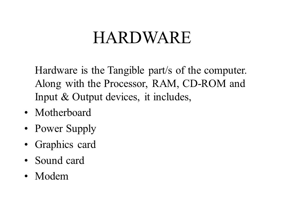 HARDWARE Hardware is the Tangible part/s of the computer. Along with the Processor, RAM, CD-ROM and Input & Output devices, it includes,