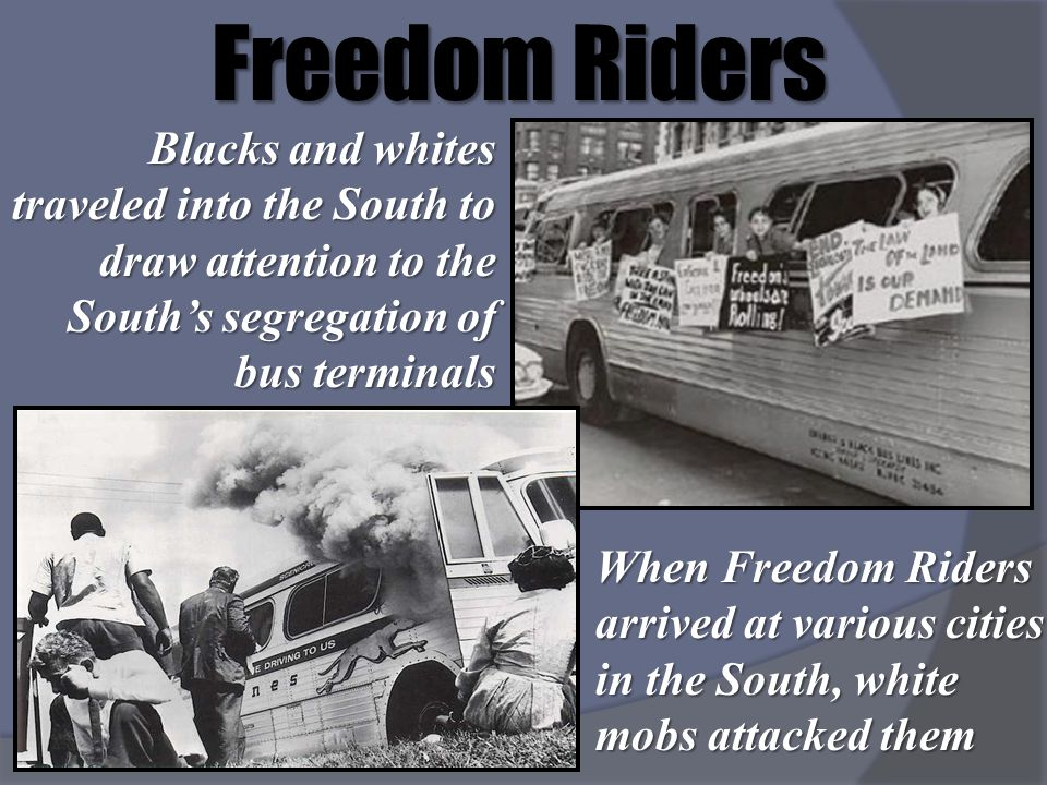 Freedom Riders Blacks and whites traveled into the South to draw attention to the South's segregation of bus terminals.