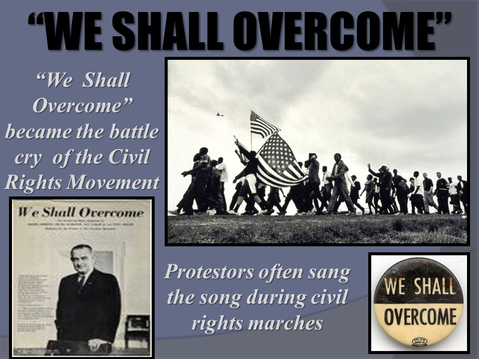 WE SHALL OVERCOME We Shall Overcome became the battle cry of the Civil Rights Movement.