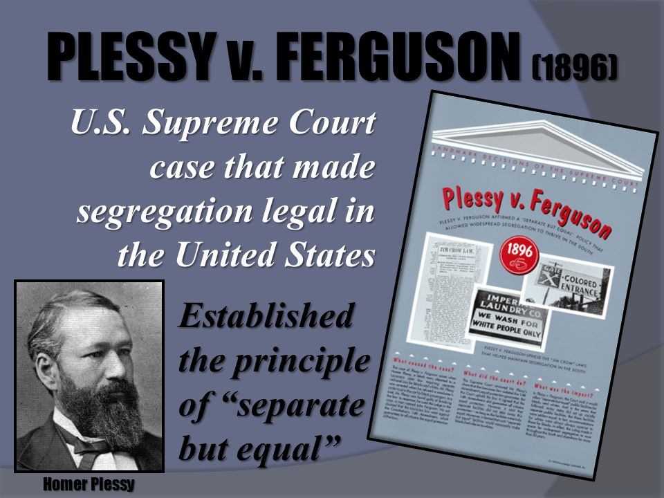 PLESSY v. FERGUSON (1896) U.S. Supreme Court case that made segregation legal in the United States.