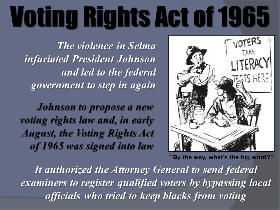 Voting Rights Act of 1965 The violence in Selma infuriated President Johnson and led to the federal government to step in again.