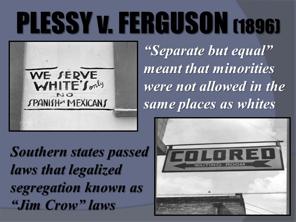 PLESSY v. FERGUSON (1896) Separate but equal meant that minorities were not allowed in the same places as whites.