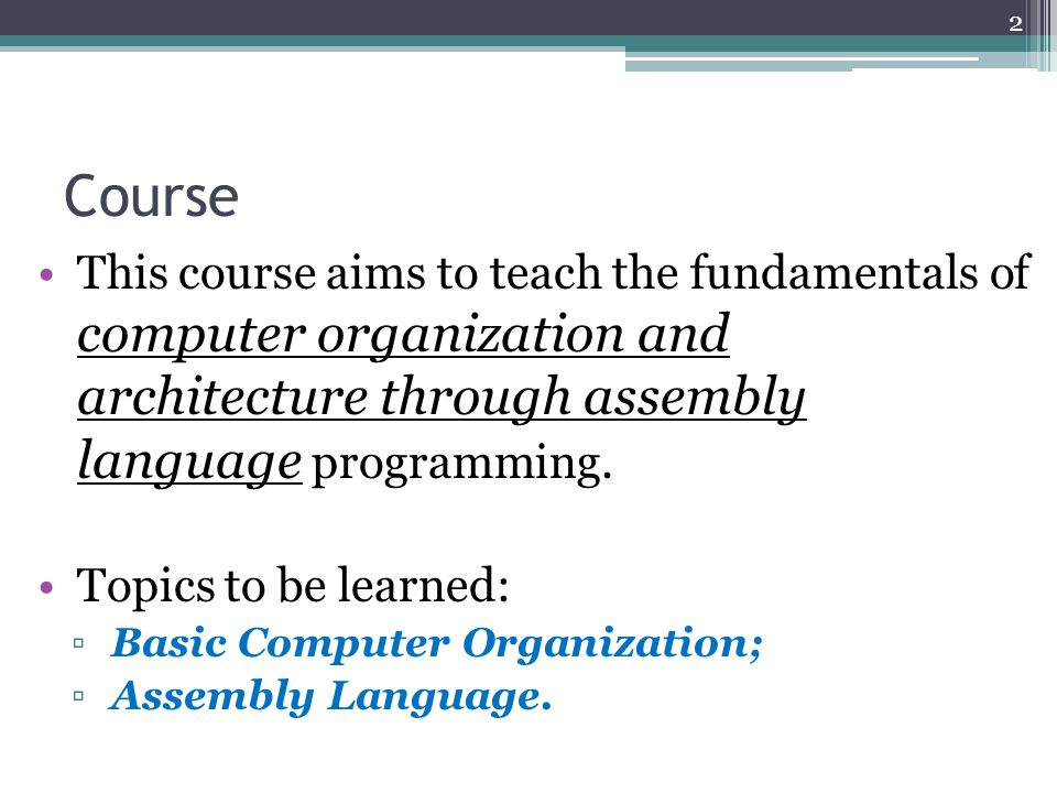 Course This course aims to teach the fundamentals of computer organization and architecture through assembly language programming.