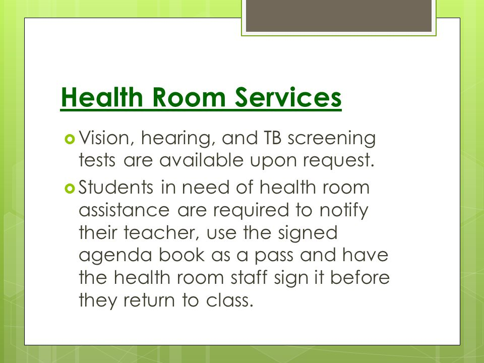 Health Room Services Vision, hearing, and TB screening tests are available upon request.