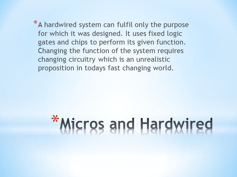 A hardwired system can fulfil only the purpose for which it was designed. It uses fixed logic gates and chips to perform its given function. Changing the function of the system requires changing circuitry which is an unrealistic proposition in todays fast changing world.