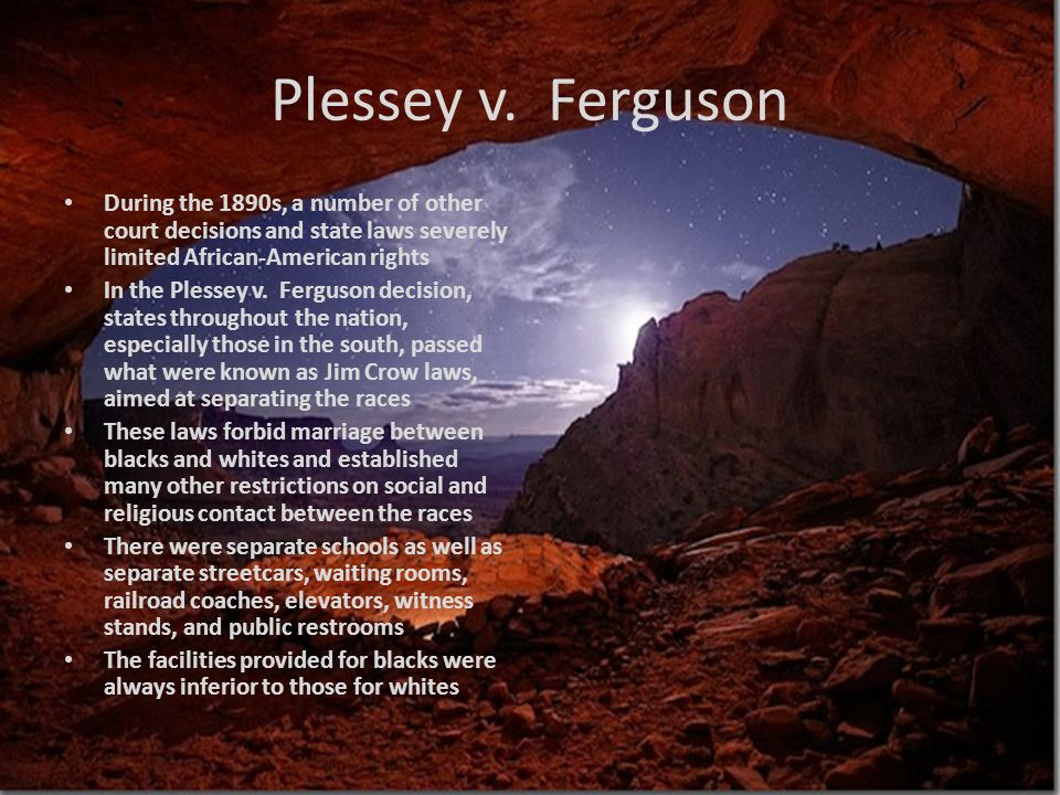 Plessey v. Ferguson During the 1890s, a number of other court decisions and state laws severely limited African-American rights.