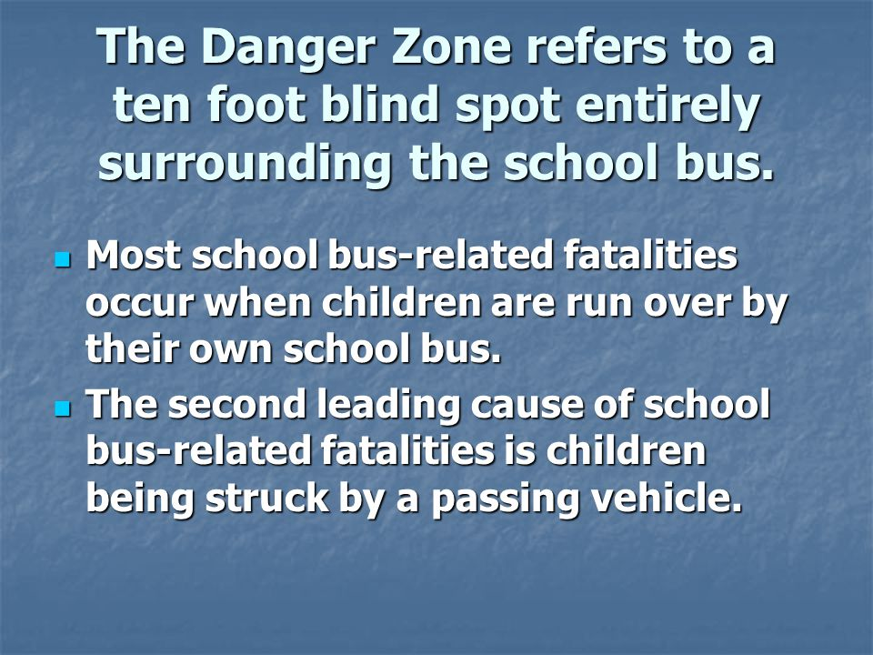 The Danger Zone refers to a ten foot blind spot entirely surrounding the school bus.