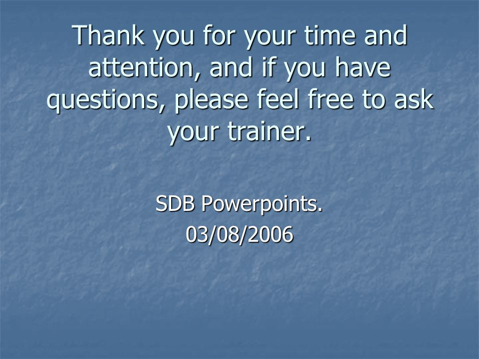 Thank you for your time and attention, and if you have questions, please feel free to ask your trainer.