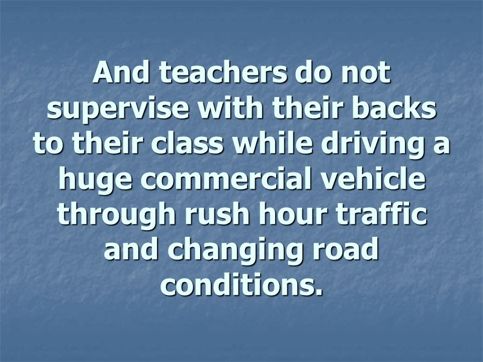 And teachers do not supervise with their backs to their class while driving a huge commercial vehicle through rush hour traffic and changing road conditions.