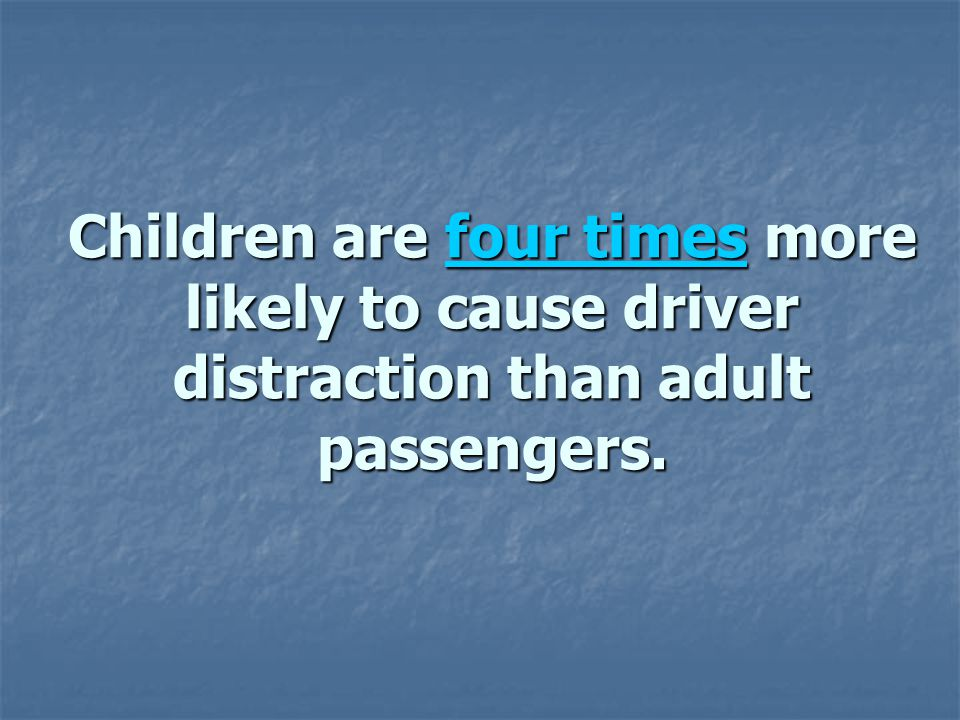 Children are four times more likely to cause driver distraction than adult passengers.