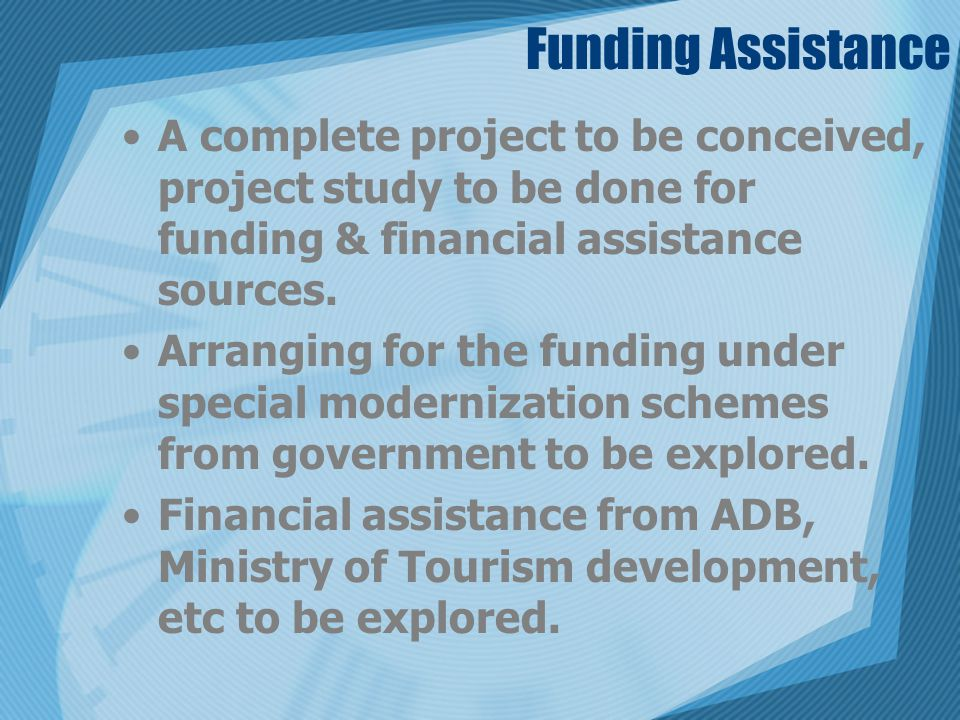 Funding Assistance A complete project to be conceived, project study to be done for funding & financial assistance sources.