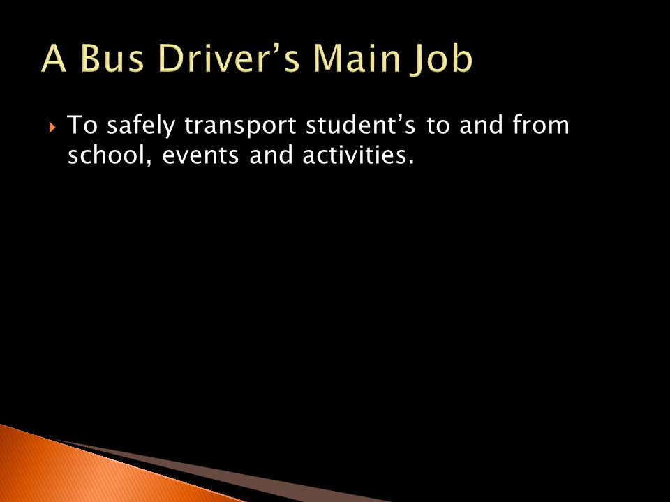 A Bus Driver's Main Job To safely transport student's to and from school, events and activities.
