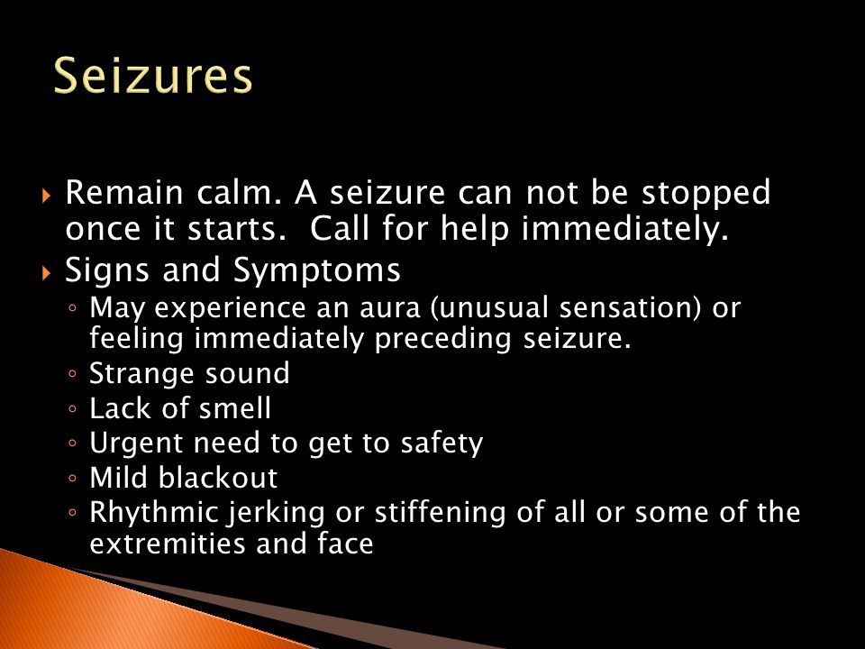 Seizures Remain calm. A seizure can not be stopped once it starts. Call for help immediately. Signs and Symptoms.