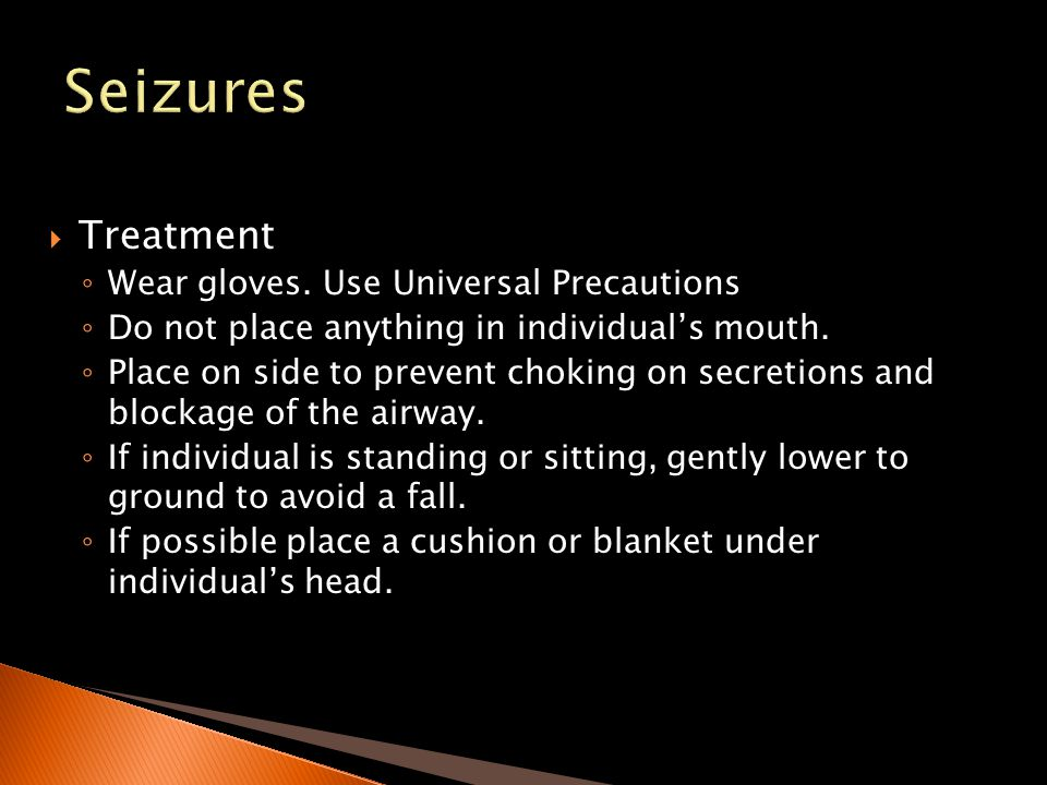 Seizures Treatment Wear gloves. Use Universal Precautions