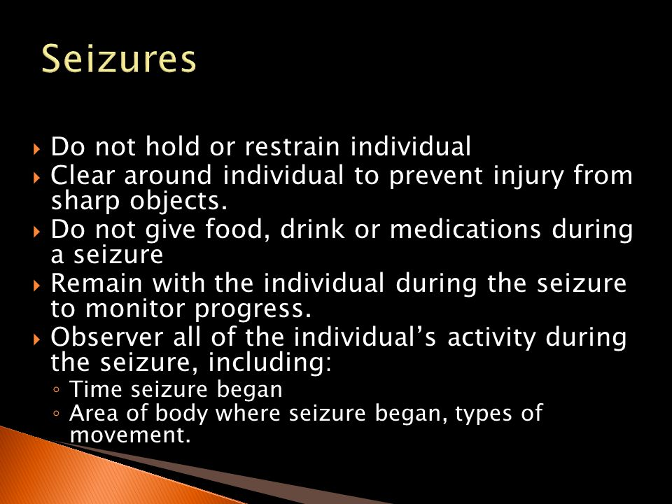 Seizures Do not hold or restrain individual