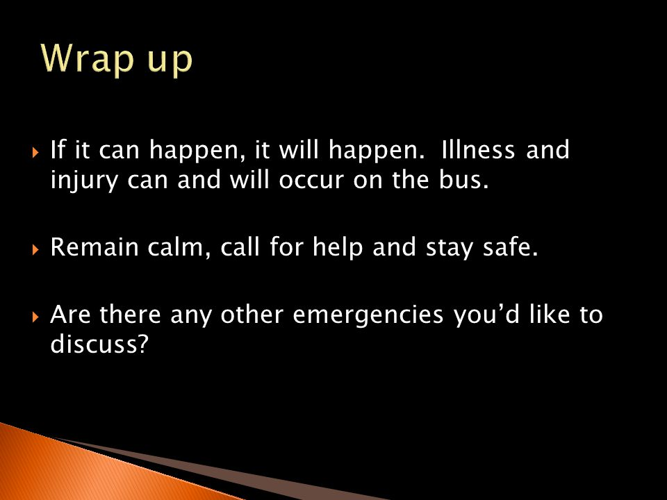 Wrap up If it can happen, it will happen. Illness and injury can and will occur on the bus. Remain calm, call for help and stay safe.