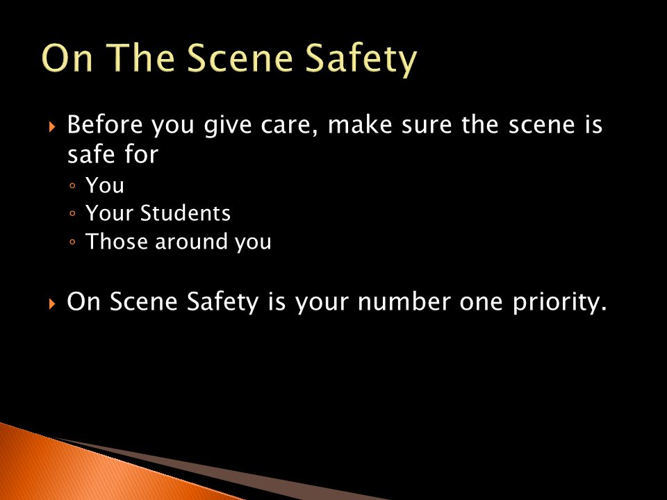 On The Scene Safety Before you give care, make sure the scene is safe for. You. Your Students. Those around you.